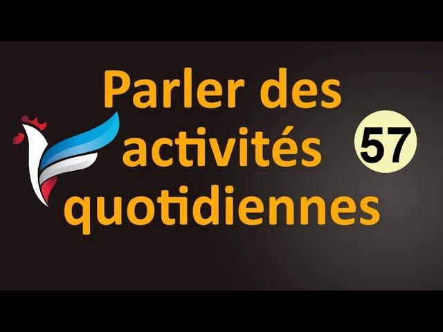 57 الأنشطة اليومية و الروتين اليومي بالفرنسية Les activités quotidiennes