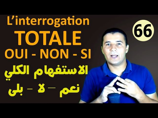 66 الاستفهام الكلي L'interrogation TOTALE OUI NON SI